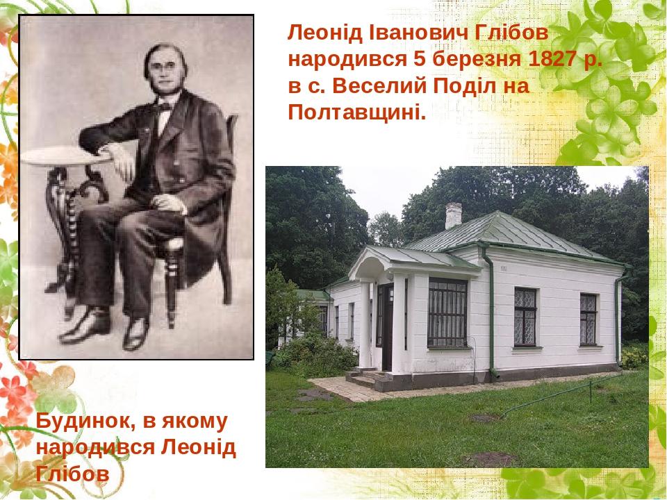 Леонід Іванович Глібов народився 5 березня 1827 р. в с. Веселий Поділ на Полтавщині. Будинок, в якому народився Леонід Глібов