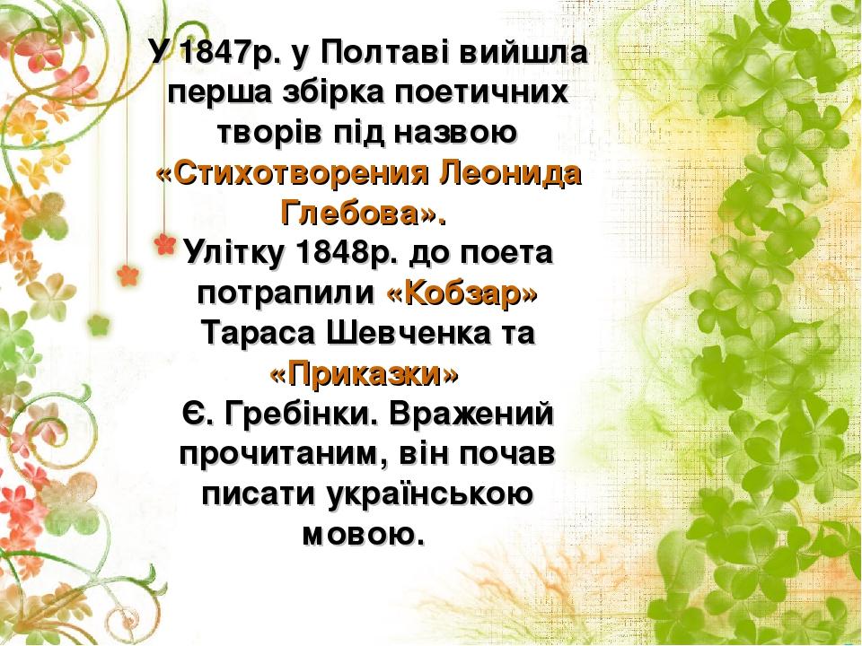 У 1847р. у Полтаві вийшла перша збірка поетичних творів під назвою «Стихотворения Леонида Глебова». Улітку 1848р. до поета потрапили «Кобзар» Тарас...