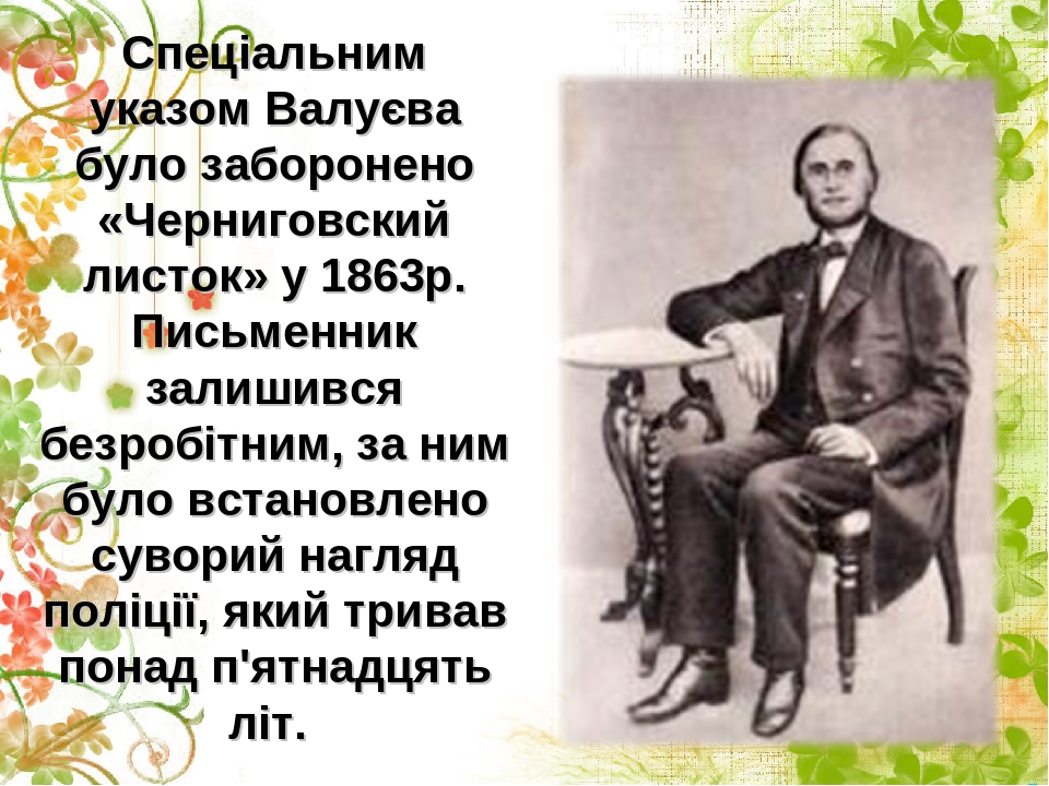Спеціальним указом Валуєва було заборонено «Черниговский листок» у 1863р. Письменник залишився безробітним, за ним було встановлено суворий нагляд ...