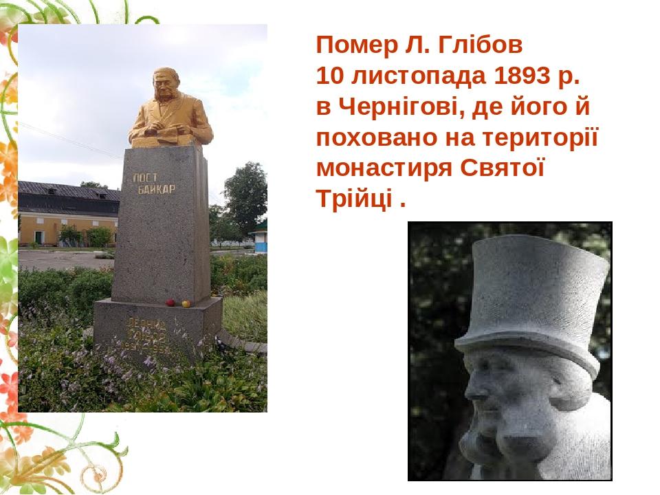 Помер Л. Глібов 10 листопада 1893 р. в Чернігові, де його й поховано на території монастиря Святої Трійці .