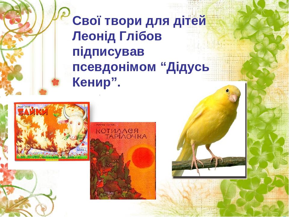 """Свої твори для дітей Леонід Глібов підписував псевдонімом """"Дідусь Кенир""""."""