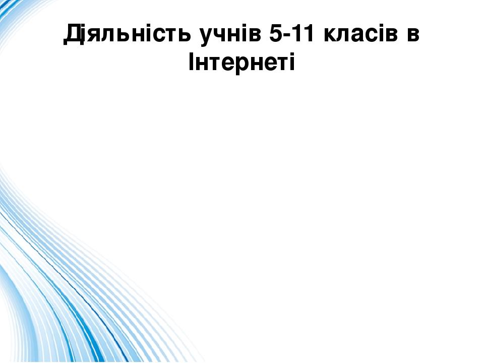 Діяльність учнів 5-11 класів в Інтернеті