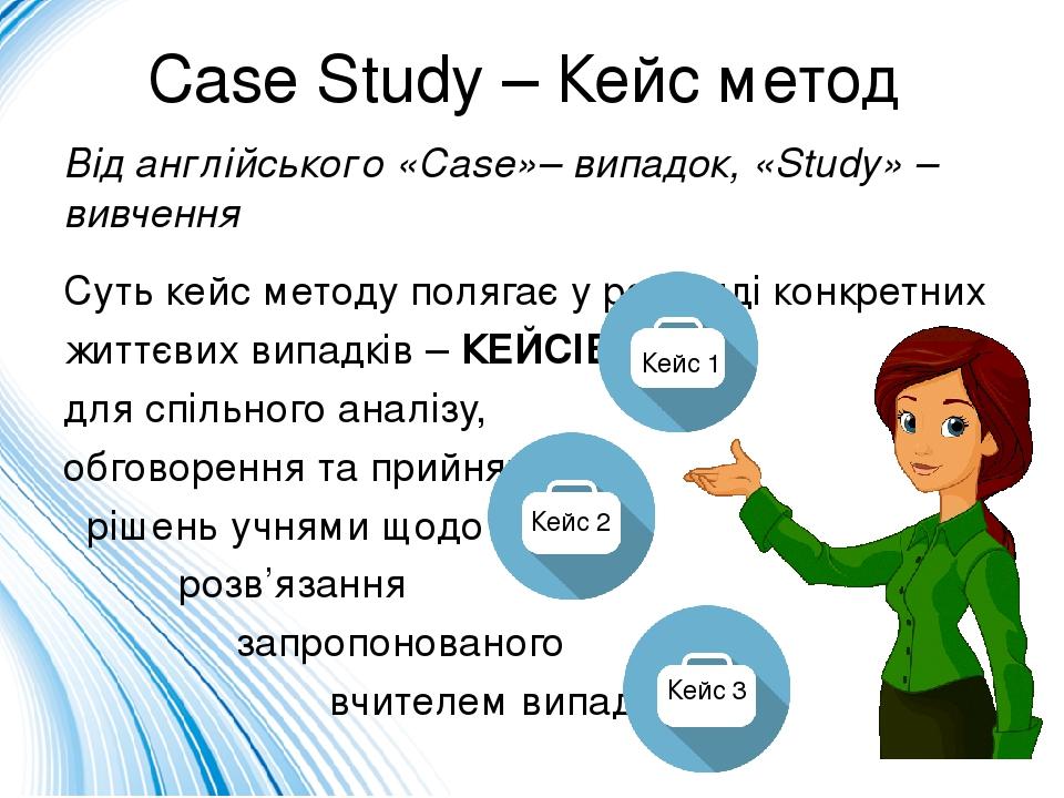 Case Study – Кейс метод Від англійського «Case»– випадок, «Study» – вивчення Суть кейс методу полягає у розгляді конкретних життєвих випадків – КЕЙ...