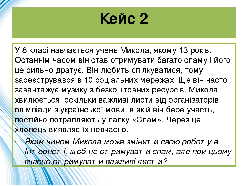 Кейс 2 У 8 класі навчається учень Микола, якому 13 років. Останнім часом він став отримувати багато спаму і його це сильно дратує. Він любить спілк...