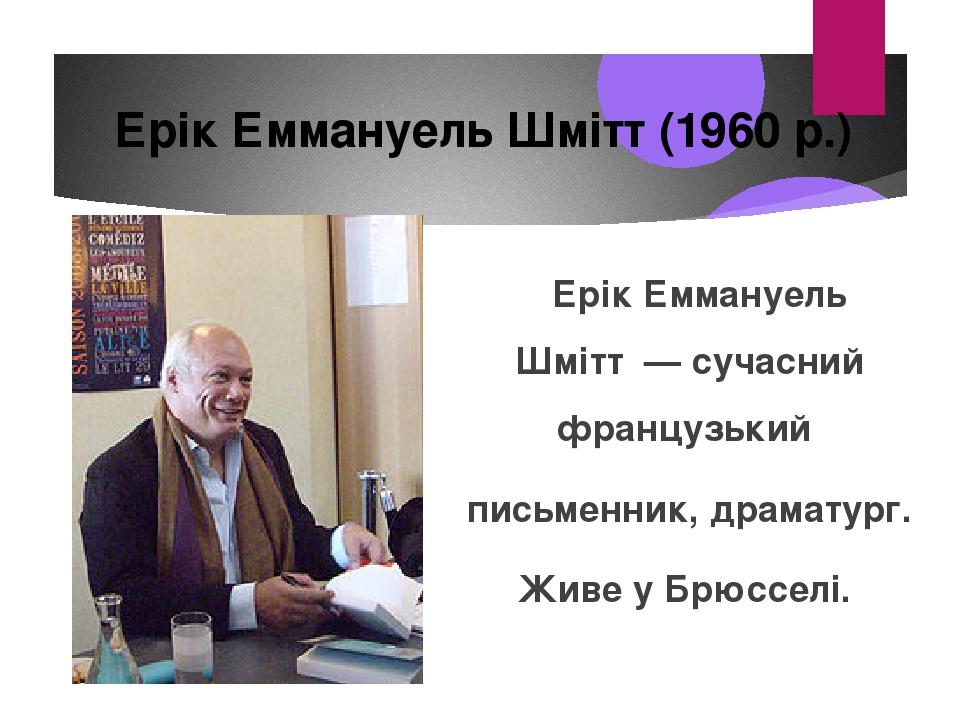 Ерік Еммануель Шмітт— сучасний французький письменник, драматург. Живе уБрюсселі. Ерік Еммануель Шмітт (1960 р.)
