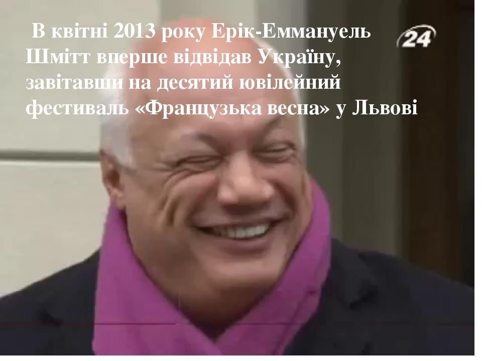 В квітні 2013 року Ерік-Еммануель Шмітт вперше відвідав Україну, завітавши на десятий ювілейний фестиваль «Французька весна» у Львові