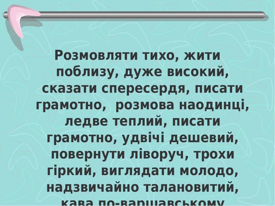 Розмовляти тихо, жити поблизу, дуже високий, сказати спересердя, писати грамотно, розмова наодинці, ледве теплий, писати грамотно, удвічі дешевий, ...