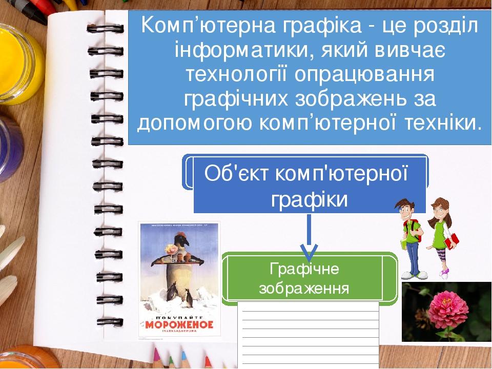 Комп'ютерна графіка - це розділ інформатики, який вивчає технології опрацювання графічних зображень за допомогою комп'ютерної техніки. Об'єкт комп'...
