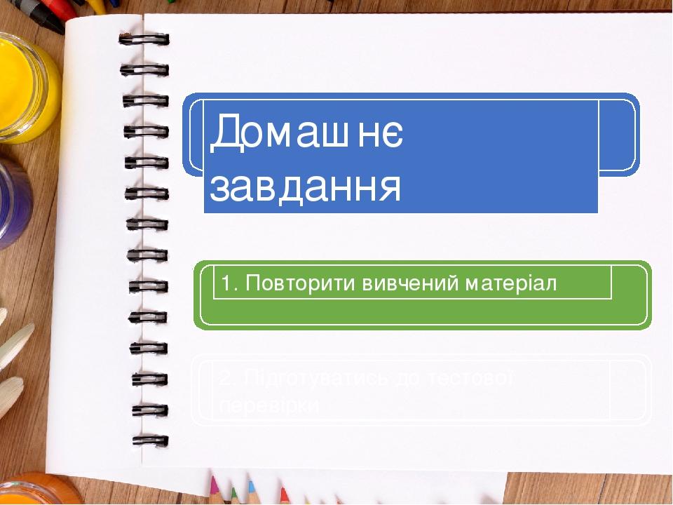 1. Повторити вивчений матеріал Домашнє завдання 2. Підготуватись до тестової перевірки
