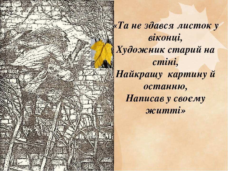 «Та не здався листок у віконці, Художник старий на стіні, Найкращу картину й останню, Написав у своєму житті»