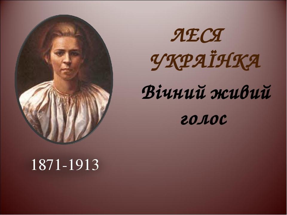 ЛЕСЯ УКРАЇНКА Вічний живий голос 1871-1913