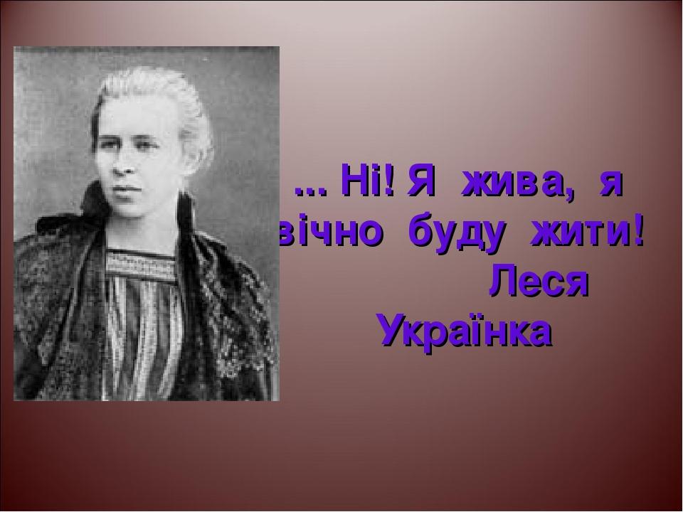 """... Ні! Я жива, я вічно буду жити! Леся Українка Для сайту """"ТИНЕЙДЖЕРЫ"""" tineydgers.at.ua"""