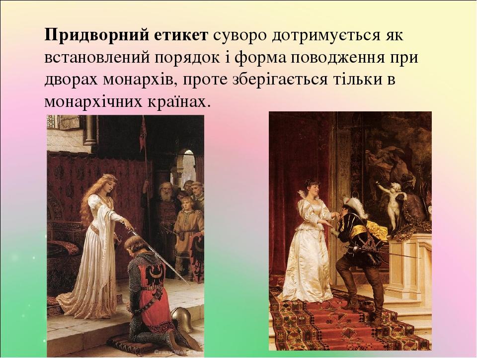 Придворний етикет суворо дотримується як встановлений порядок і форма поводження при дворах монархів, проте зберігається тільки в монархічних країнах.