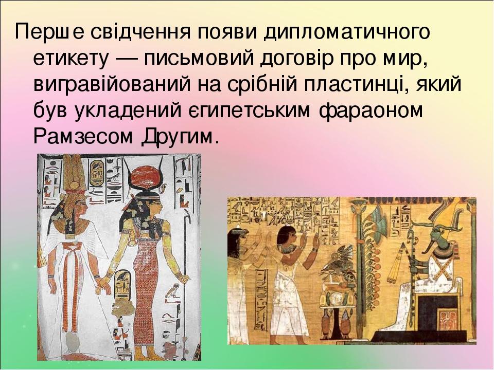 Перше свідчення появи дипломатичного етикету — письмовий договір про мир, вигравійований на срібній пластинці, який був укладений єгипетським фарао...