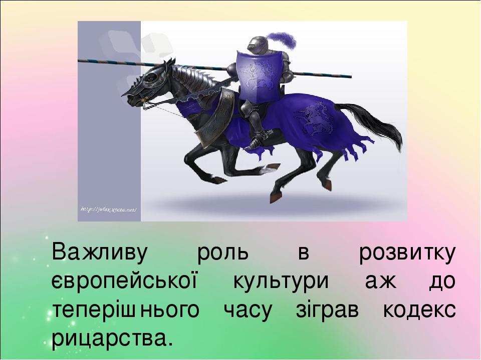 Важливу роль в розвитку європейської культури аж до теперішнього часу зіграв кодекс рицарства.