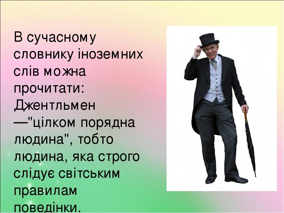 """В сучасному словнику іноземних слів можна прочитати: Джентльмен —""""цілком порядна людина"""", тобто людина, яка строго слідує світським правилам поведі..."""
