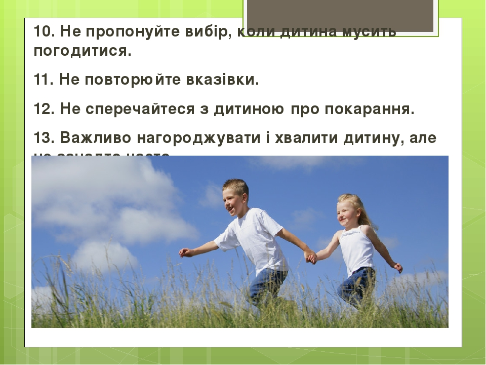 10. Не пропонуйте вибір, коли дитина мусить погодитися. 11. Не повторюйте вказівки. 12. Не сперечайтеся з дитиною про покарання. 13. Важливо нагоро...