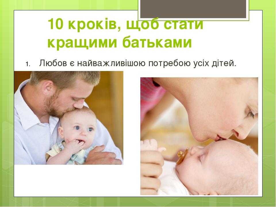10 кроків, щоб стати кращими батьками Любов є найважливішою потребою усіх дітей.
