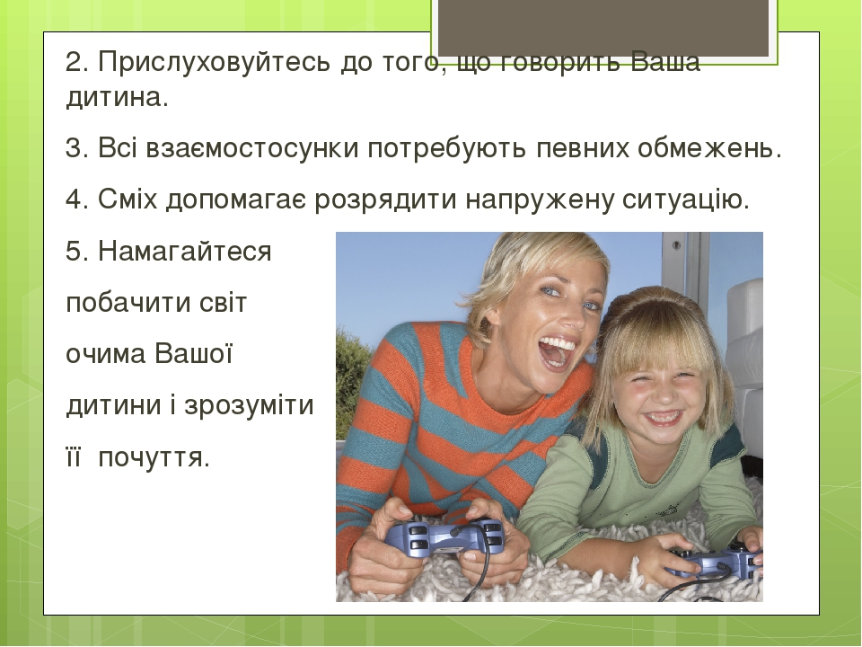 2. Прислуховуйтесь до того, що говорить Ваша дитина. 3. Всі взаємостосунки потребують певних обмежень. 4. Сміх допомагає розрядити напружену ситуац...