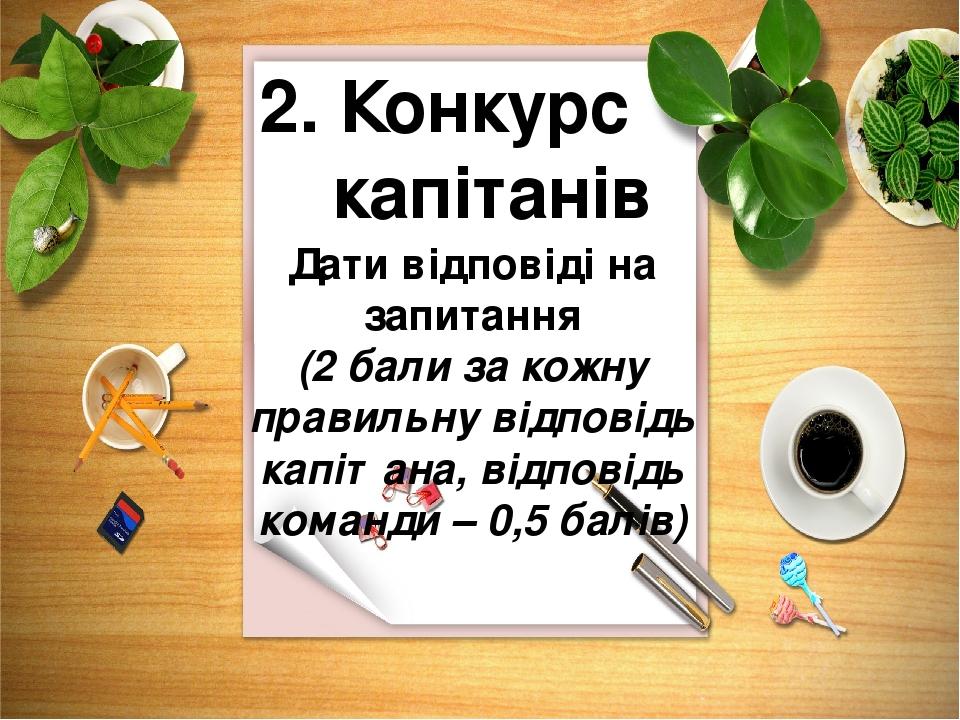 2. Конкурс капітанів Дати відповіді на запитання (2 бали за кожну правильну відповідь капітана, відповідь команди – 0,5 балів)