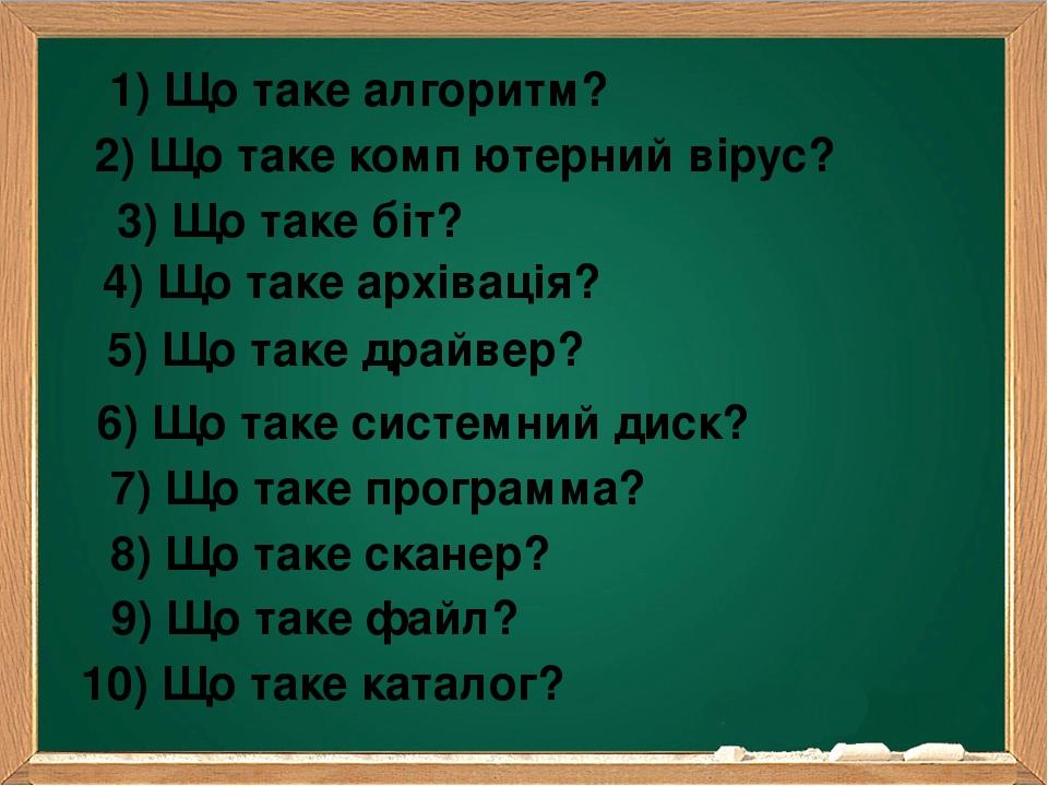 2) Що таке комп′ютерний вірус? 1) Що таке алгоритм? 3) Що таке біт? 4) Що таке архівація? 5) Що таке драйвер? 6) Що таке системний диск? 7) Що таке...