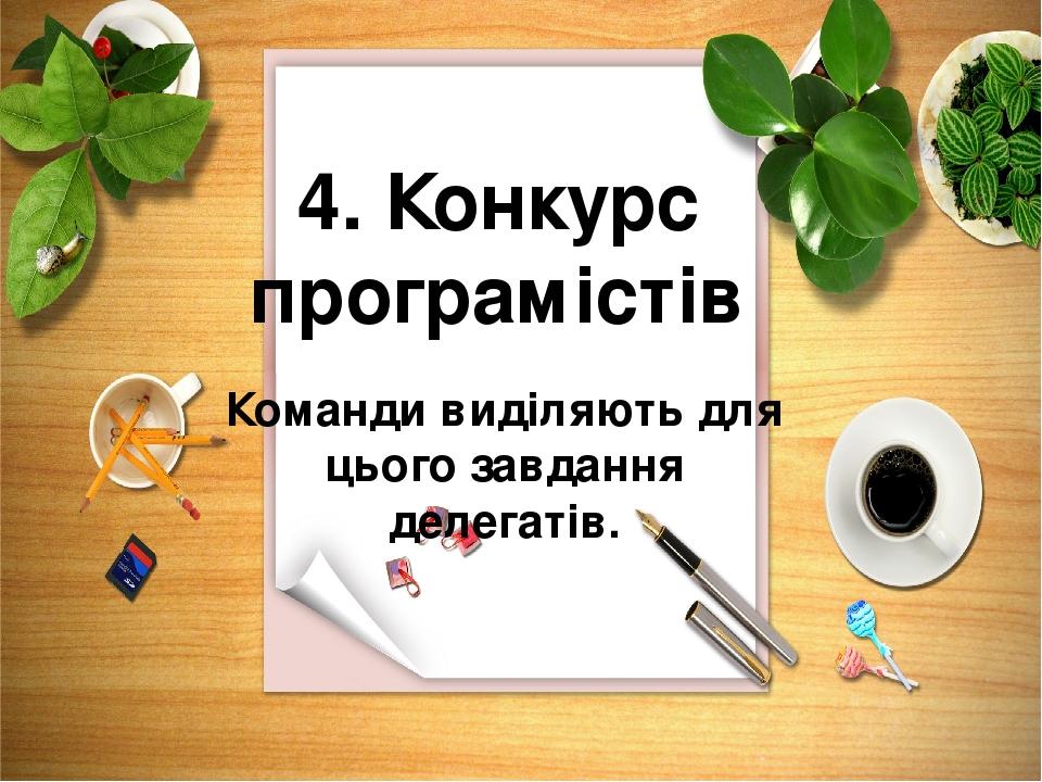 4. Конкурс програмістів Команди виділяють для цього завдання делегатів.