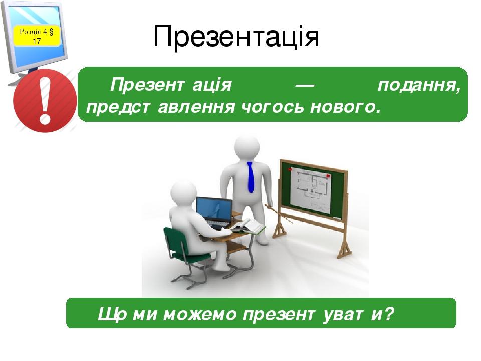 Презентація Розділ 4 § 17 Презентація — подання, представлення чогось нового. Що ми можемо презентувати?