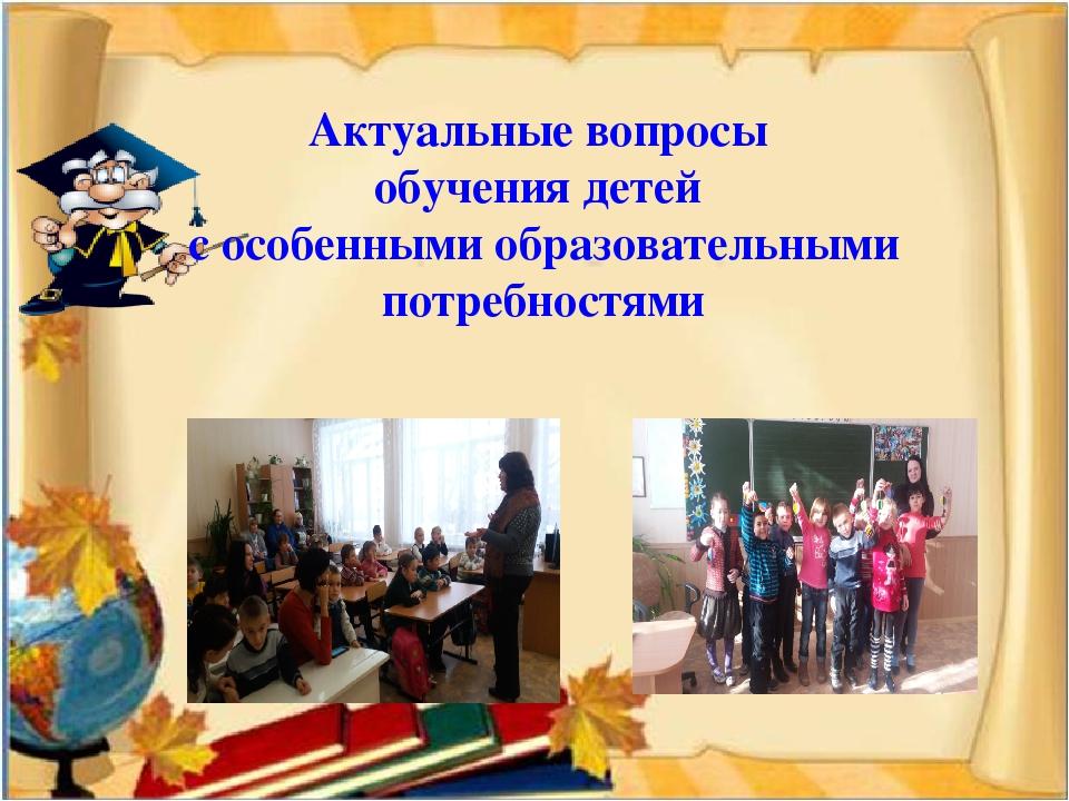 Актуальные вопросы обучения детей с особенными образовательными потребностями