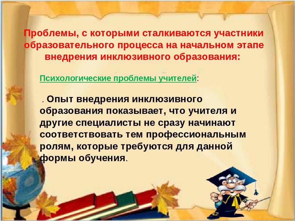 Проблемы, с которыми сталкиваются участники образовательного процесса на начальном этапе внедрения инклюзивного образования: Психологические пробл...