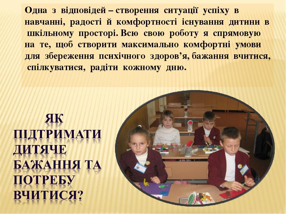 Одна з відповідей – створення ситуації успіху в навчанні, радості й комфортності існування дитини в шкільному просторі. Всю свою роботу я спрямовую...