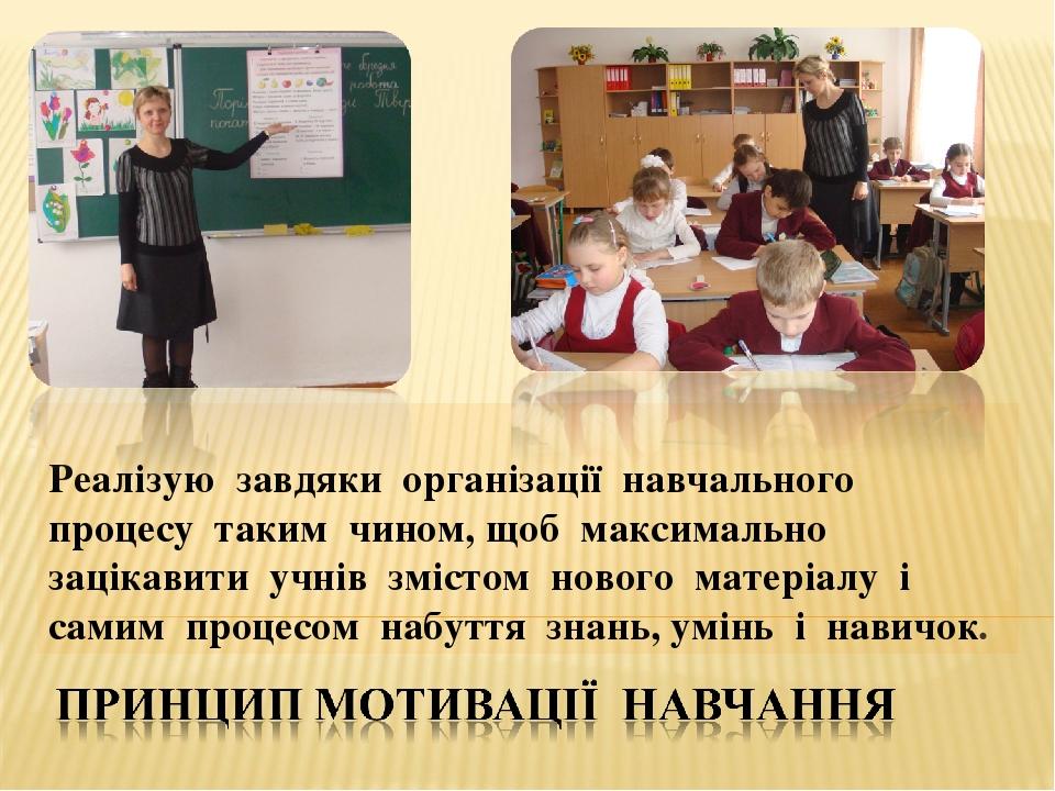 Реалізую завдяки організації навчального процесу таким чином, щоб максимально зацікавити учнів змістом нового матеріалу і самим процесом набуття зн...