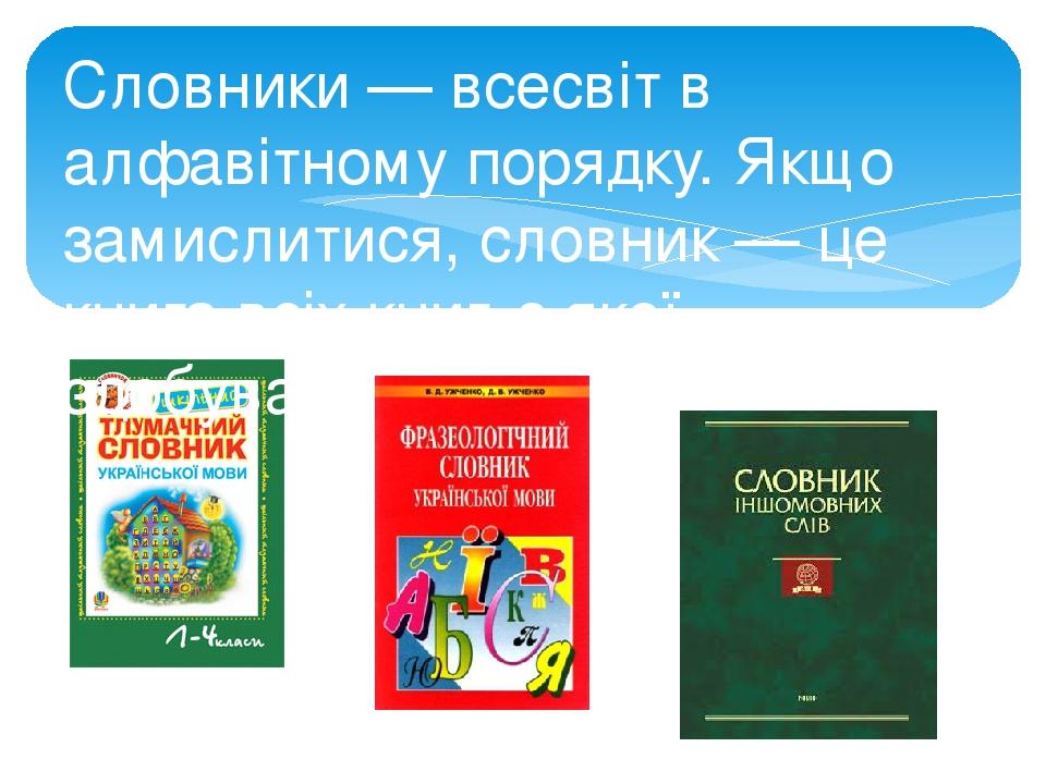 Словники — всесвіт в алфавітному порядку. Якщо замислитися, словник — це книга всіх книг, з якої здобувають нові знання
