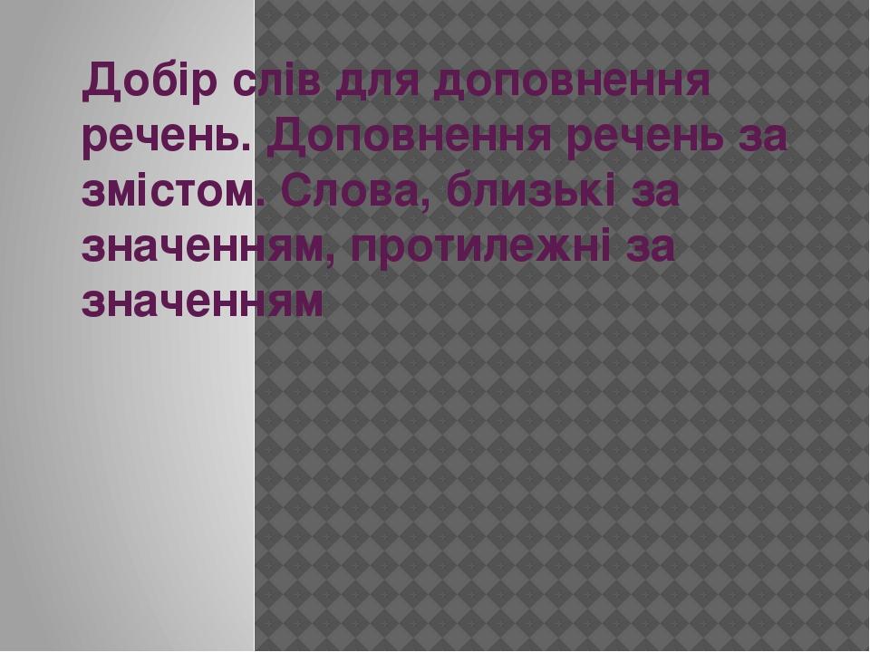 Добір слів для доповнення речень. Доповнення речень за змістом. Слова, близькі за значенням, протилежні за значенням