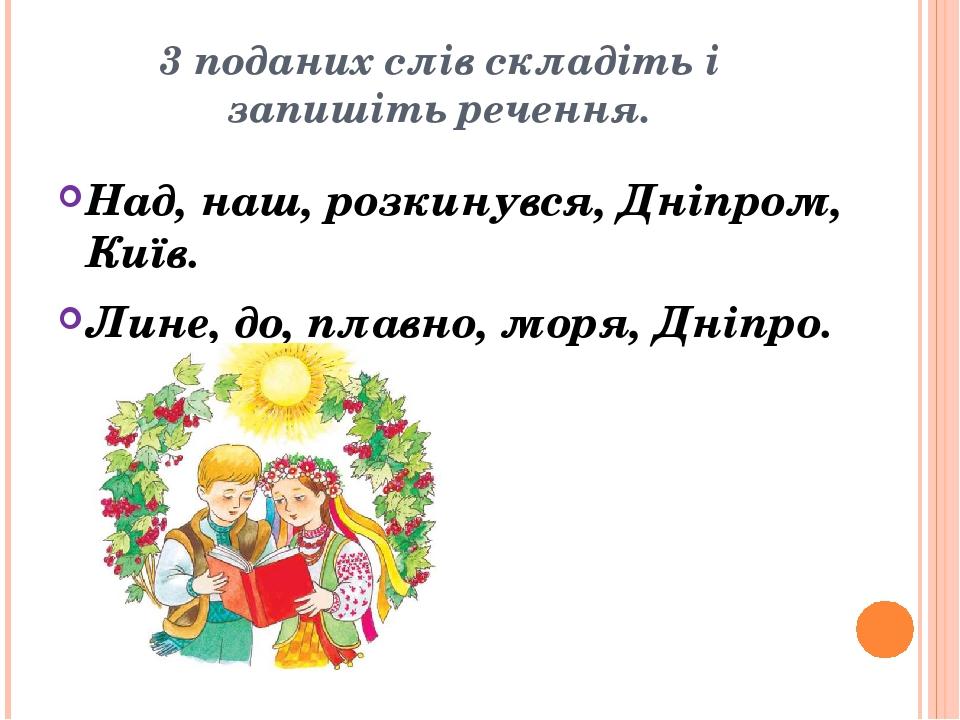 3 поданих слів складіть і запишіть речення. Над, наш, розкинувся, Дніпром, Київ. Лине, до, плавно, моря, Дніпро.