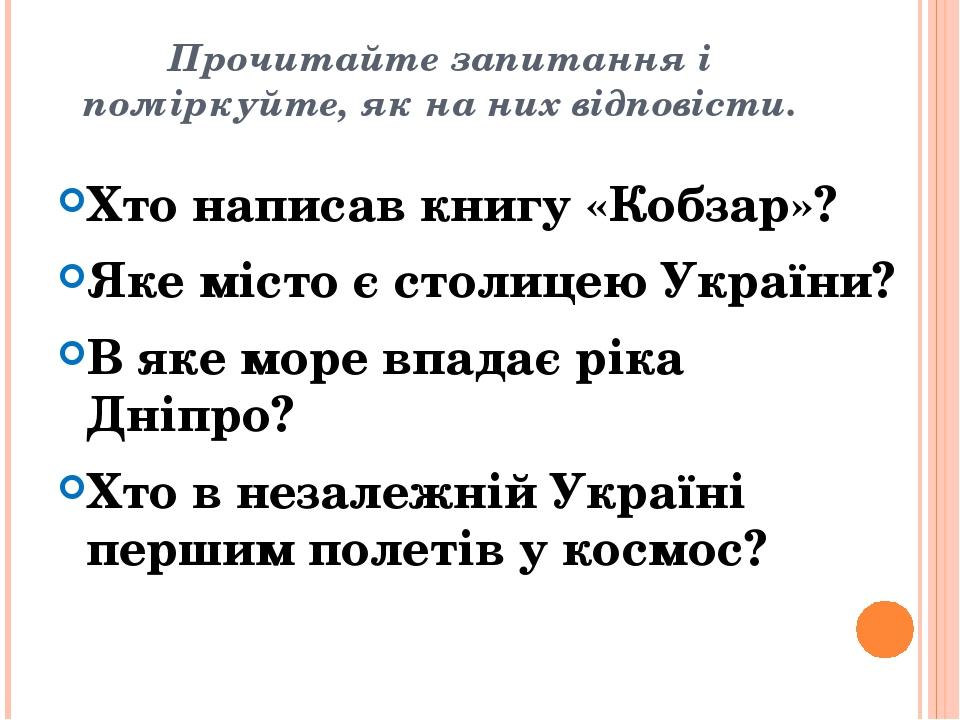 Прочитайте запитання і поміркуйте, як на них відповісти. Хто написав книгу «Кобзар»? Яке місто є столицею України? В яке море впадає ріка Дніпро? Х...