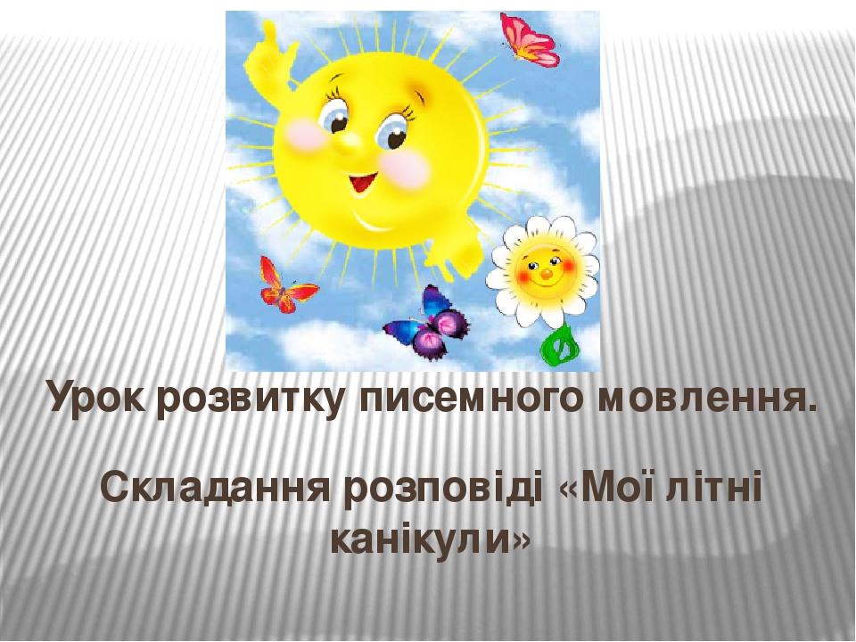 Складання розповіді «Мої літні канікули» Урок розвитку писемного мовлення.