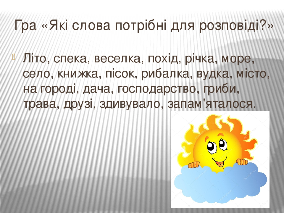 Гра «Які слова потрібні для розповіді?» Літо, спека, веселка, похід, річка, море, село, книжка, пісок, рибалка, вудка, місто, на городі, дача, госп...