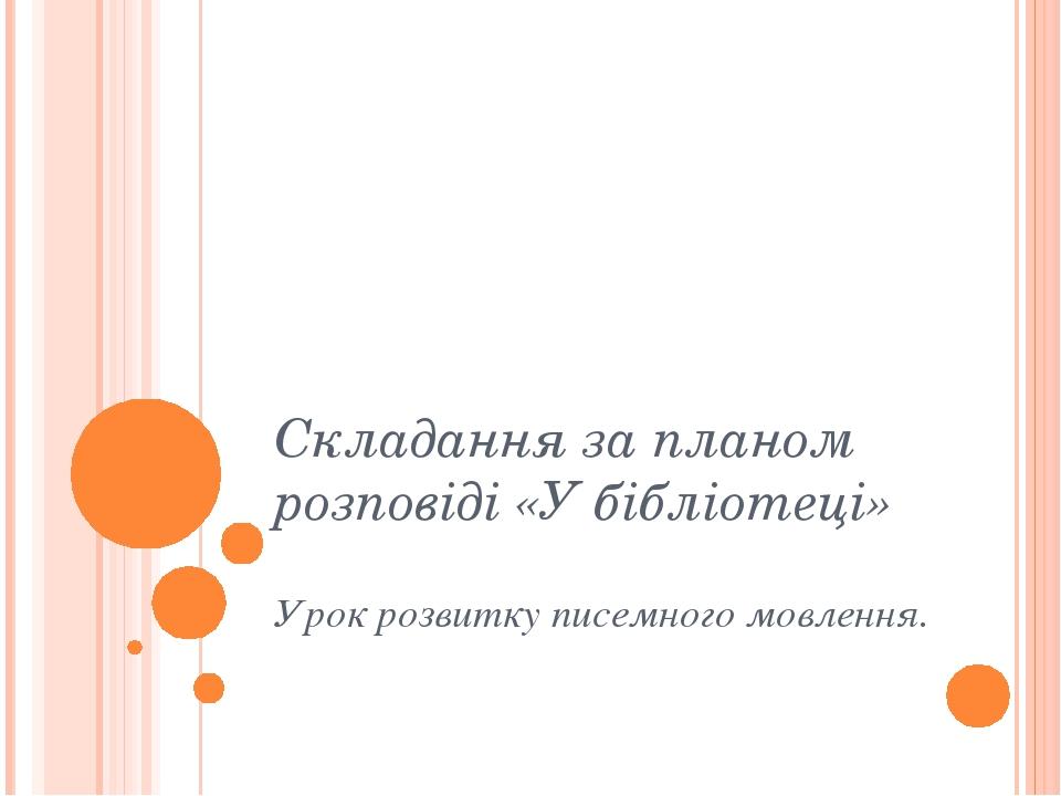 Складання за планом розповіді «У бібліотеці» Урок розвитку писемного мовлення.