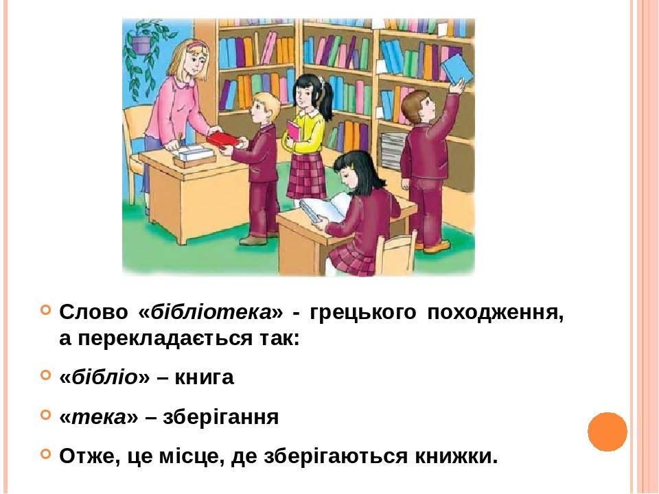 Слово «бібліотека» - грецького походження, а перекладається так: «бібліо» – книга «тека» – зберігання Отже, це місце, де зберігаються книжки.