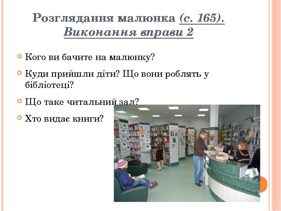 Розглядання малюнка (с. 165). Виконання вправи 2 Кого ви бачите на малюнку? Куди прийшли діти? Що вони роблять у бібліотеці? Що таке читальний зал?...