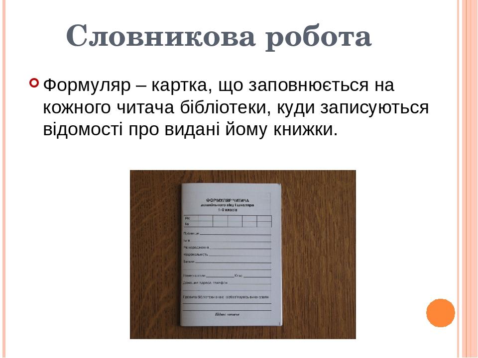Словникова робота Формуляр – картка, що заповнюється на кожного читача бібліотеки, куди записуються відомості про видані йому книжки.