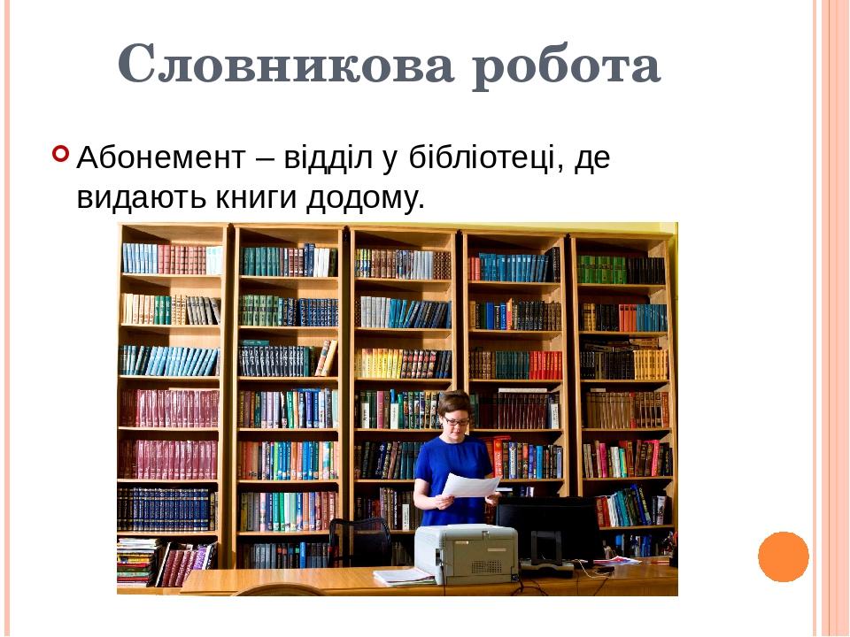 Словникова робота Абонемент – відділ у бібліотеці, де видають книги додому.