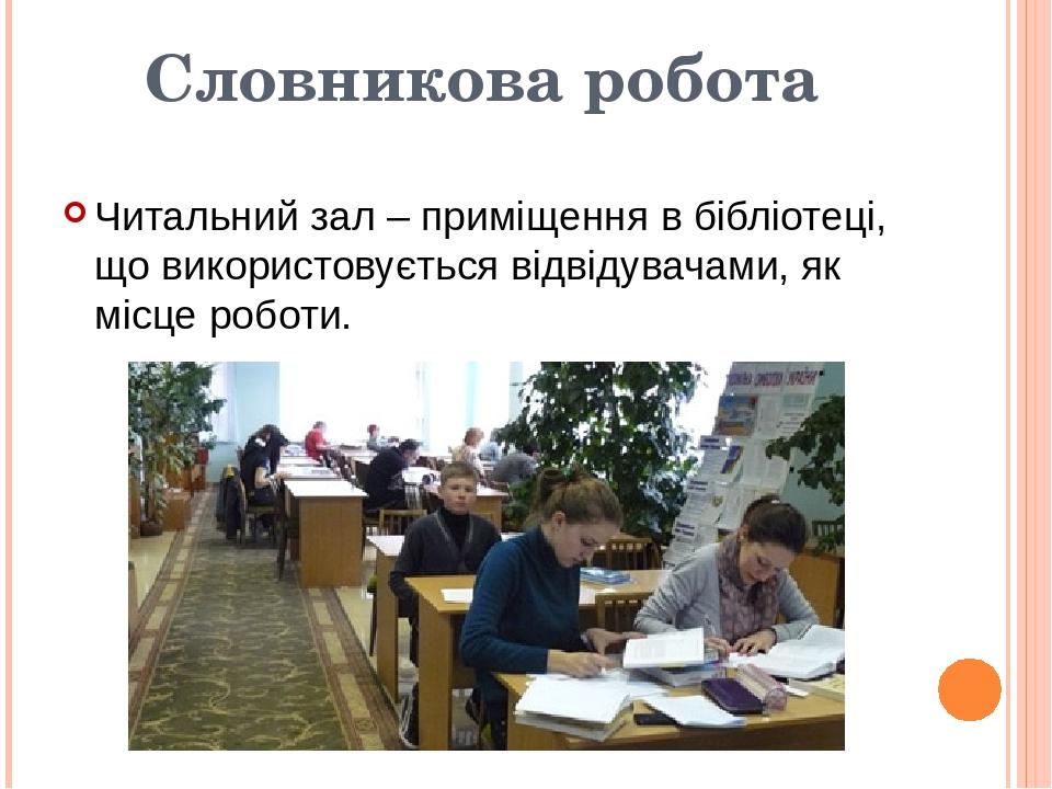 Словникова робота Читальний зал – приміщення в бібліотеці, що використовується відвідувачами, як місце роботи.