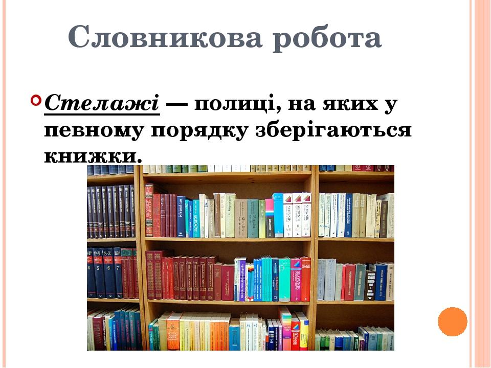 Словникова робота Стелажі — полиці, на яких у певному порядку зберігаються книжки.