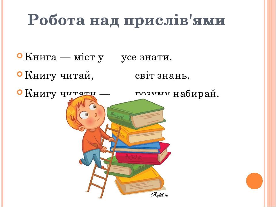 Робота над прислів'ями Книга — міст у усе знати. Книгу читай, світ знань. Книгу читати — розуму набирай.