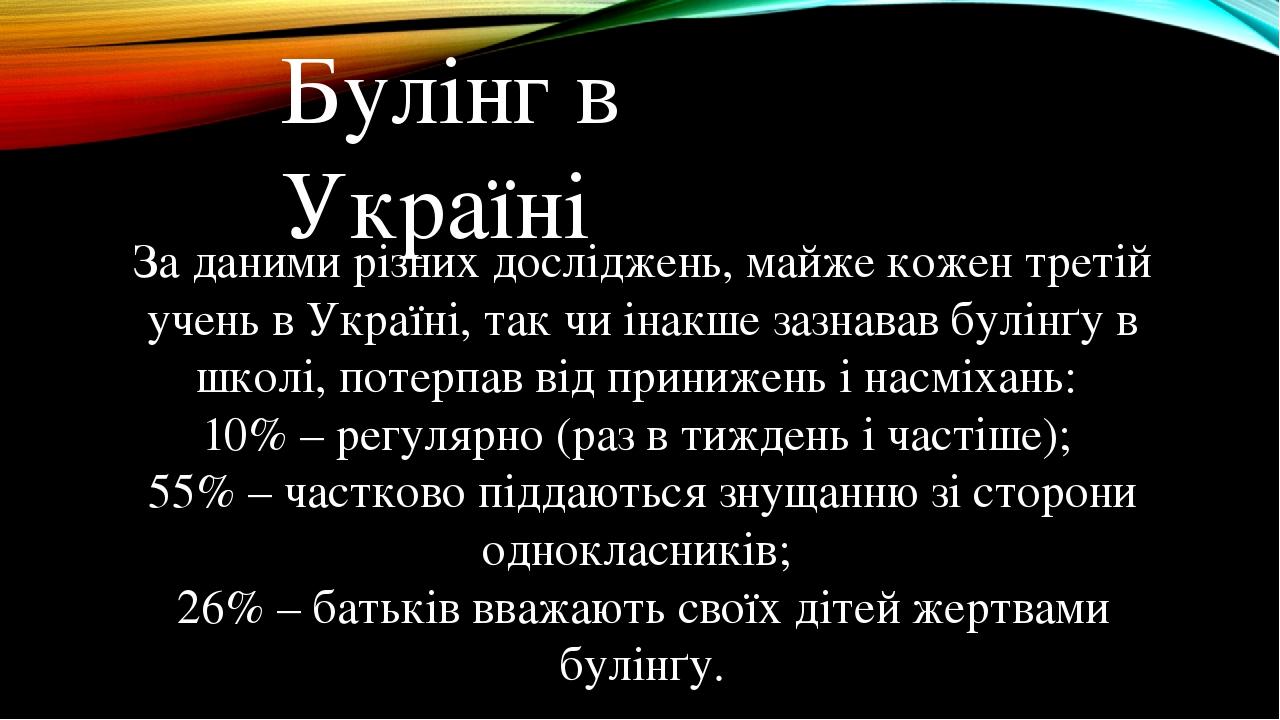 Булінг в Україні За даними різних досліджень, майже кожен третій учень в Україні, так чи інакше зазнавав булінґу в школі, потерпав від принижень і ...