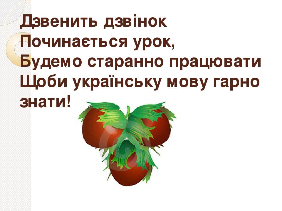 Дзвенить дзвінок Починається урок, Будемо старанно працювати Щоби українську мову гарно знати!