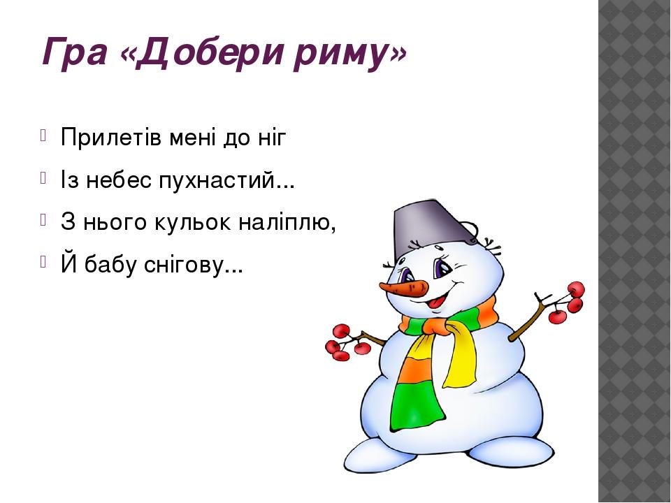 Гра «Добери риму» Прилетів мені до ніг Із небес пухнастий... З нього кульок наліплю, Й бабу снігову...