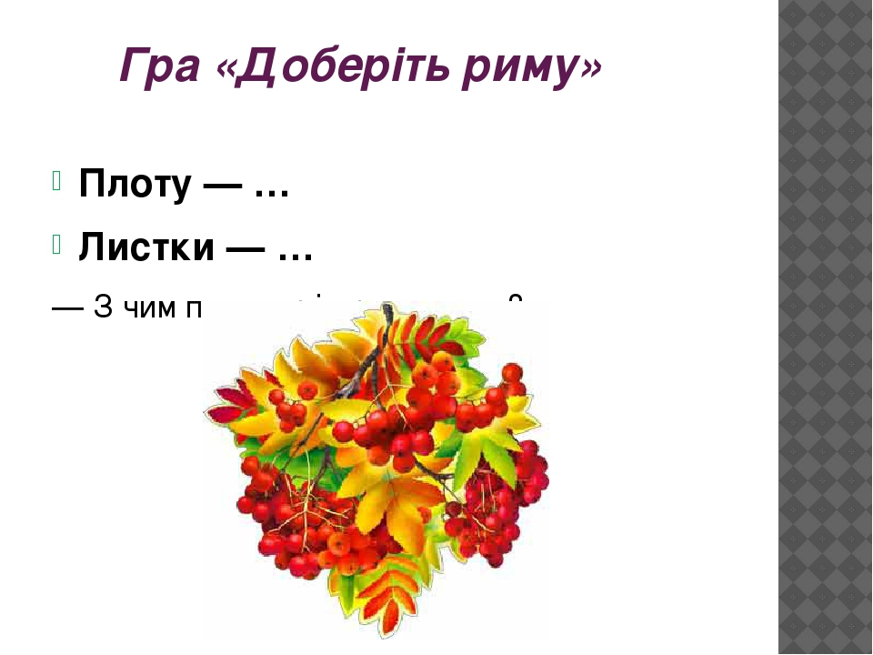 Гра «Доберіть риму» Плоту — … Листки — … — З чим поет порівнює листки?