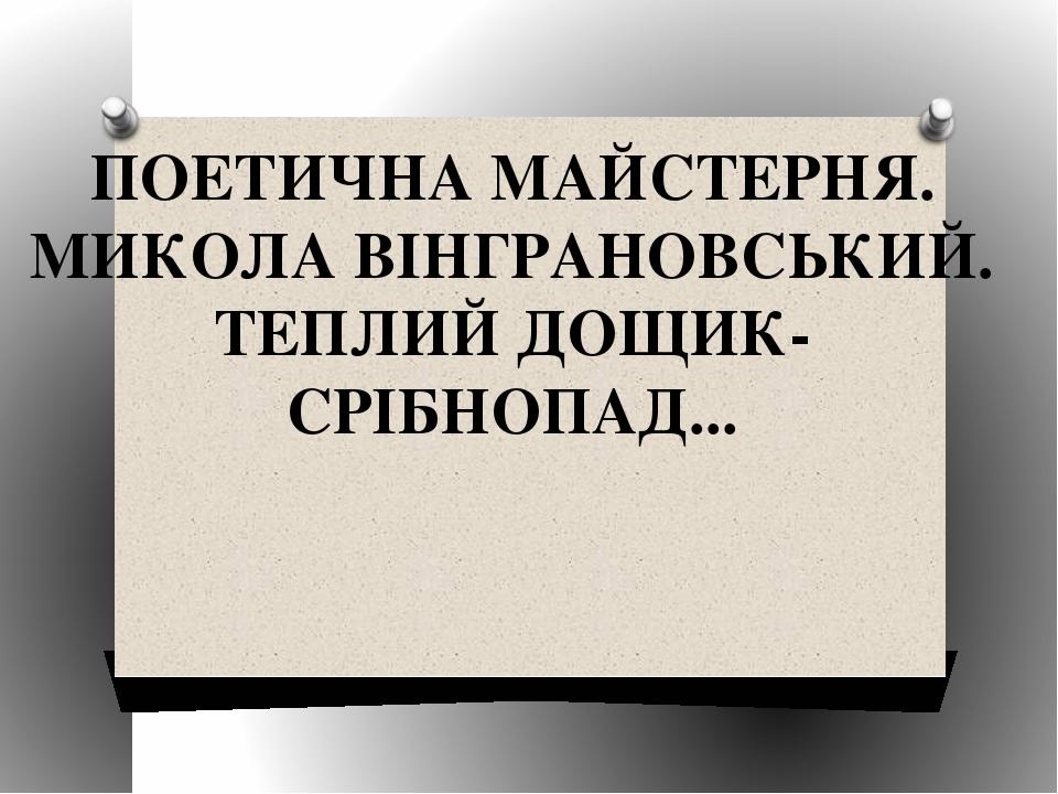ПОЕТИЧНА МАЙСТЕРНЯ. МИКОЛА ВІНГРАНОВСЬКИЙ. ТЕПЛИЙ ДОЩИК-СРІБНОПАД...
